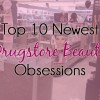 Top 10 Drugstore Beauty Products – My Latest Obsessions